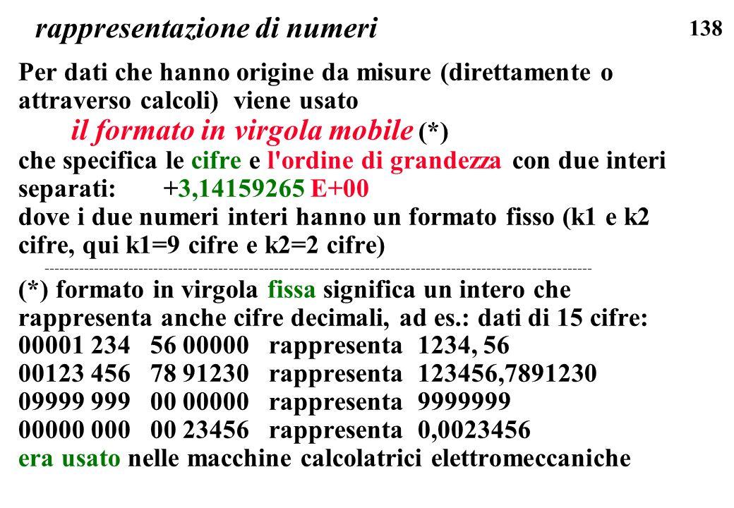 138 rappresentazione di numeri Per dati che hanno origine da misure (direttamente o attraverso calcoli) viene usato il formato in virgola mobile (*) c