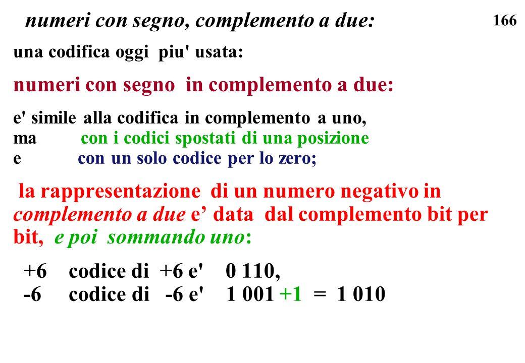 166 numeri con segno, complemento a due: una codifica oggi piu' usata: numeri con segno in complemento a due: e' simile alla codifica in complemento a