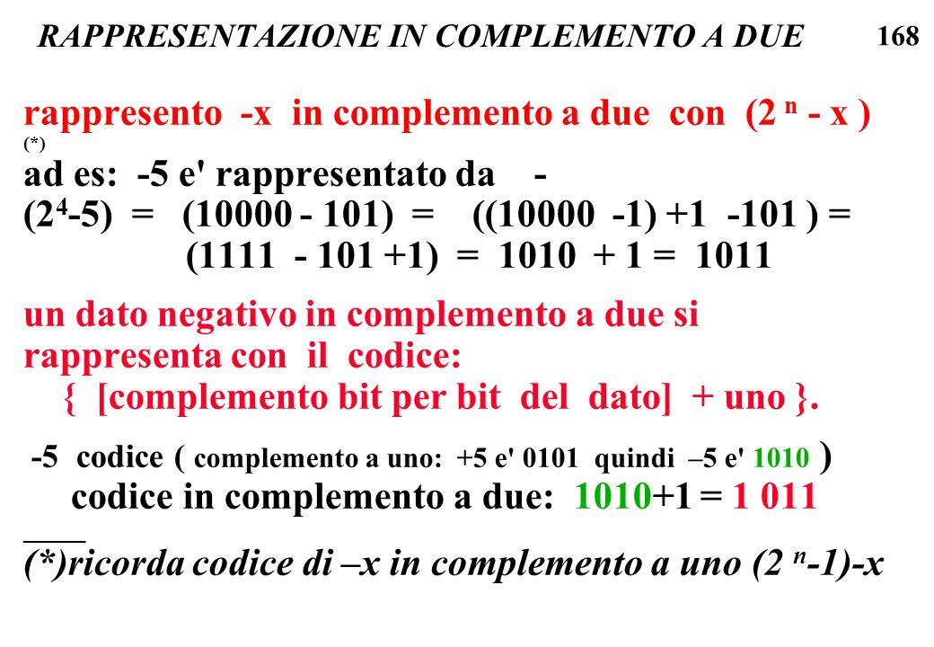 168 RAPPRESENTAZIONE IN COMPLEMENTO A DUE rappresento -x in complemento a due con (2 n - x ) (*) ad es: -5 e' rappresentato da - (2 4 -5) = (10000 - 1