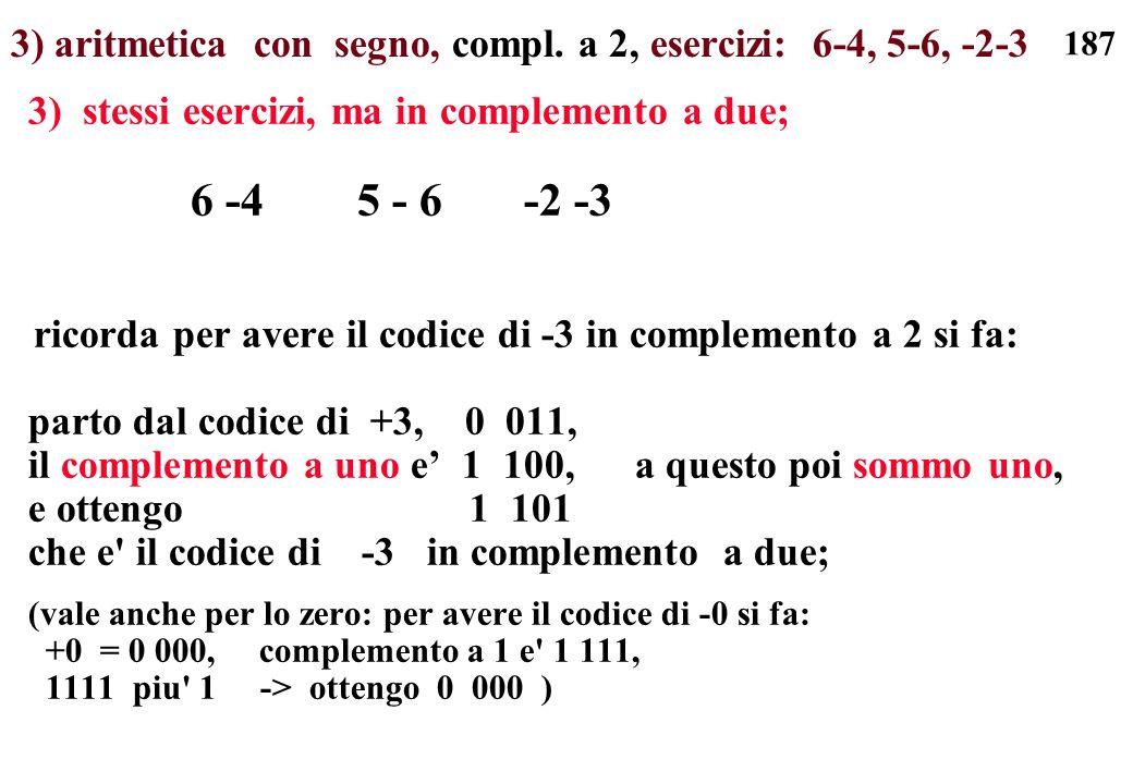 187 3) aritmetica con segno, compl. a 2, esercizi: 6-4, 5-6, -2-3 3) stessi esercizi, ma in complemento a due; 6 -4 5 - 6 -2 -3 ricorda per avere il c