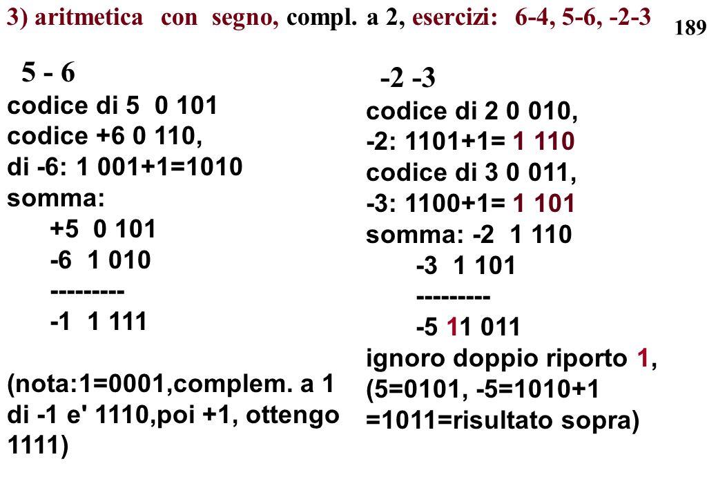 189 3) aritmetica con segno, compl. a 2, esercizi: 6-4, 5-6, -2-3 5 - 6 codice di 5 0 101 codice +6 0 110, di -6: 1 001+1=1010 somma: +5 0 101 -6 1 01