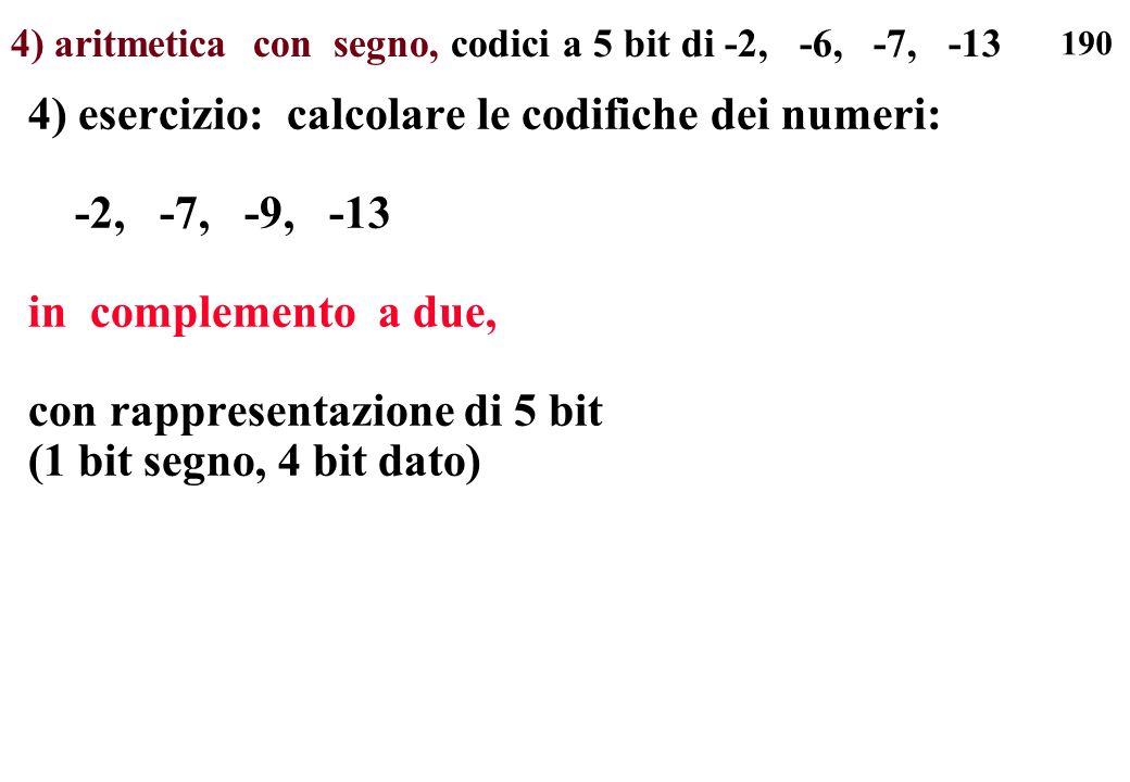 190 4) aritmetica con segno, codici a 5 bit di -2, -6, -7, -13 4) esercizio: calcolare le codifiche dei numeri: -2, -7, -9, -13 in complemento a due,