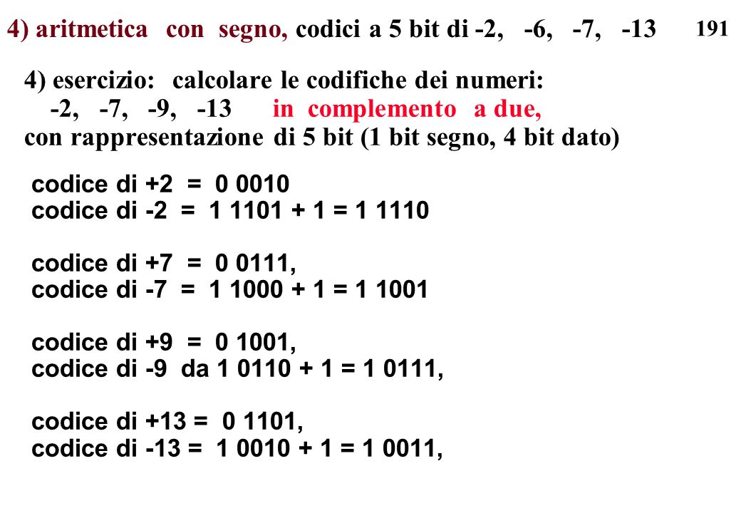 191 4) aritmetica con segno, codici a 5 bit di -2, -6, -7, -13 4) esercizio: calcolare le codifiche dei numeri: -2, -7, -9, -13 in complemento a due,