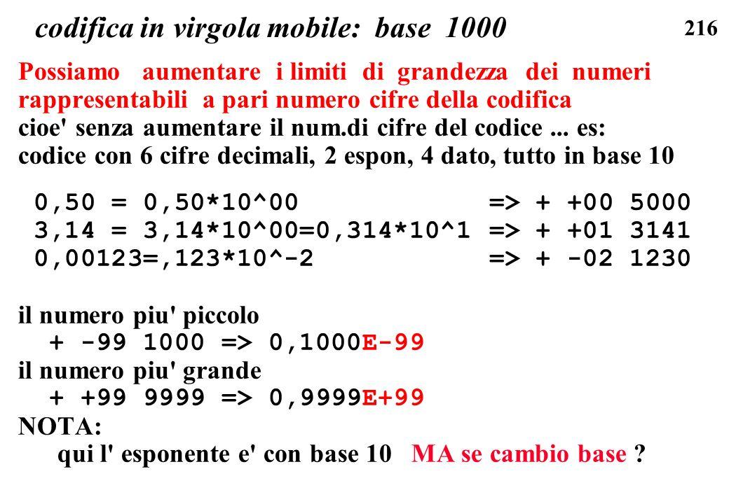 216 codifica in virgola mobile: base 1000 Possiamo aumentare i limiti di grandezza dei numeri rappresentabili a pari numero cifre della codifica cioe'