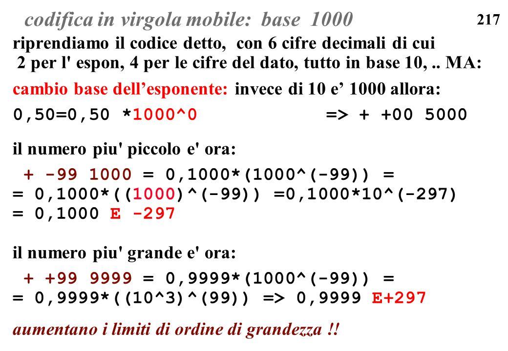 217 codifica in virgola mobile: base 1000 riprendiamo il codice detto, con 6 cifre decimali di cui 2 per l' espon, 4 per le cifre del dato, tutto in b