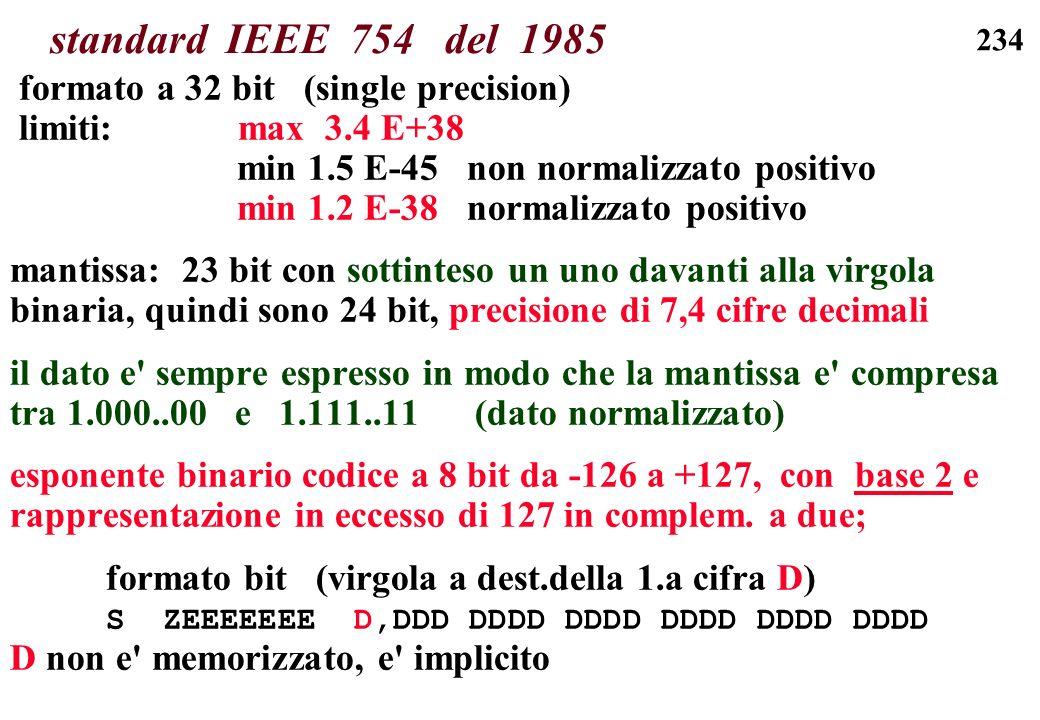 234 standard IEEE 754 del 1985 formato a 32 bit (single precision) limiti: max 3.4 E+38 min 1.5 E-45 non normalizzato positivo min 1.2 E-38 normalizza