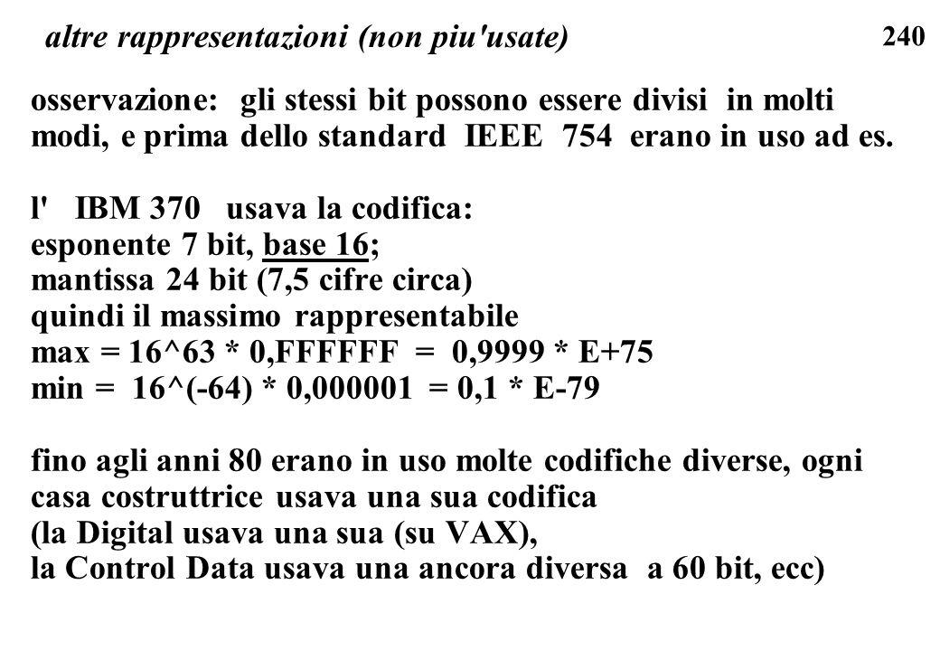 240 altre rappresentazioni (non piu'usate) osservazione: gli stessi bit possono essere divisi in molti modi, e prima dello standard IEEE 754 erano in