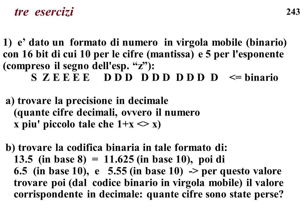 243 tre esercizi 1) e dato un formato di numero in virgola mobile (binario) con 16 bit di cui 10 per le cifre (mantissa) e 5 per l'esponente (compreso