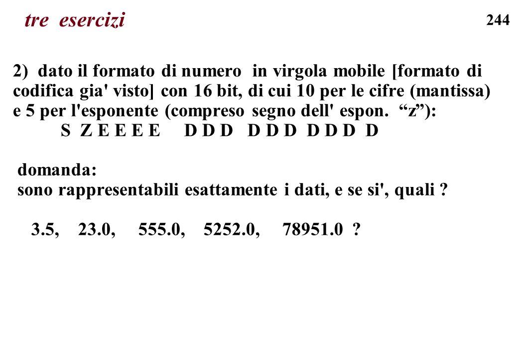244 tre esercizi 2) dato il formato di numero in virgola mobile [formato di codifica gia' visto] con 16 bit, di cui 10 per le cifre (mantissa) e 5 per