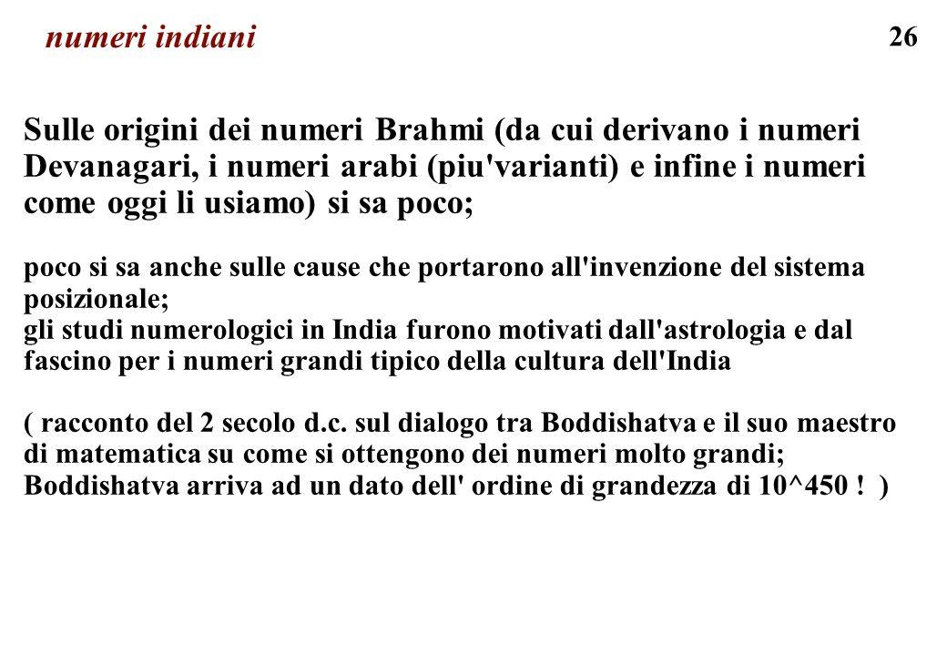 26 numeri indiani Sulle origini dei numeri Brahmi (da cui derivano i numeri Devanagari, i numeri arabi (piu'varianti) e infine i numeri come oggi li u