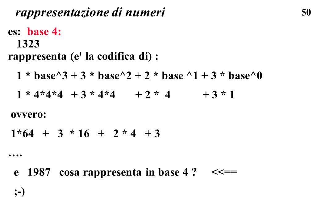 50 rappresentazione di numeri es: base 4: 1323 rappresenta (e' la codifica di) : 1 * base^3 + 3 * base^2 + 2 * base ^1 + 3 * base^0 1 * 4*4*4 + 3 * 4*