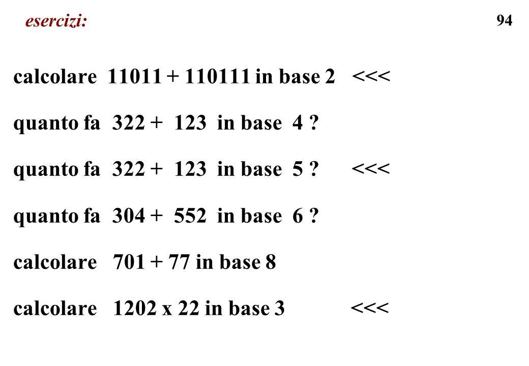 94 esercizi: calcolare 11011 + 110111 in base 2 <<< quanto fa 322 + 123 in base 4 ? quanto fa 322 + 123 in base 5 ? <<< quanto fa 304 + 552 in base 6