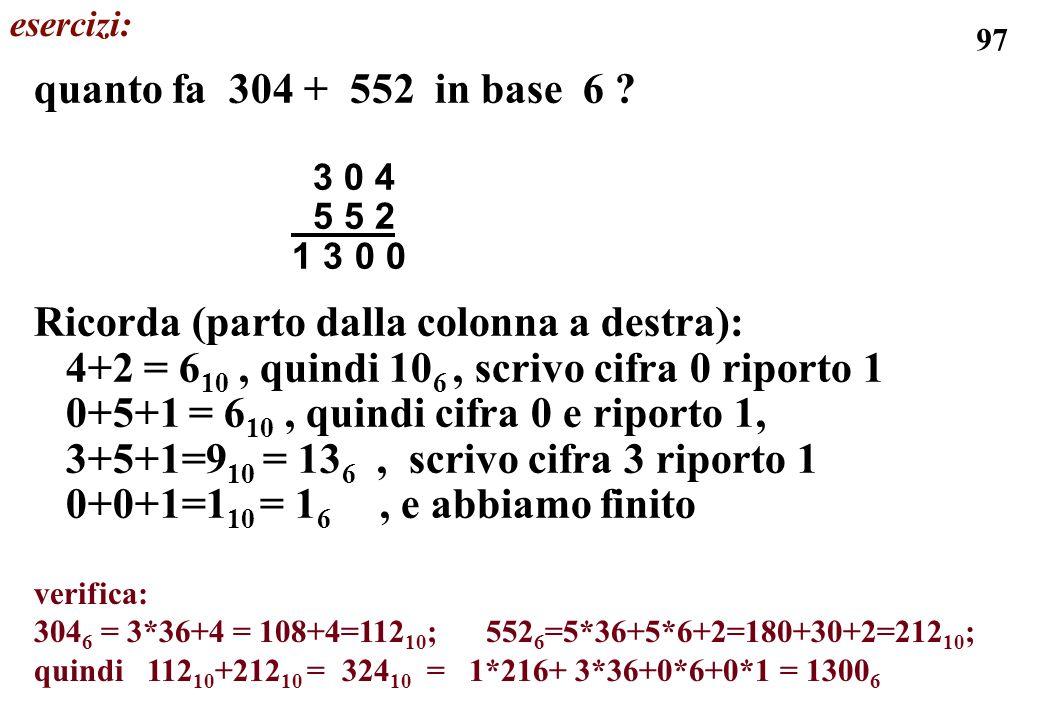97 quanto fa 304 + 552 in base 6 ? 3 0 4 5 5 2 1 3 0 0 Ricorda (parto dalla colonna a destra): 4+2 = 6 10, quindi 10 6, scrivo cifra 0 riporto 1 0+5+1