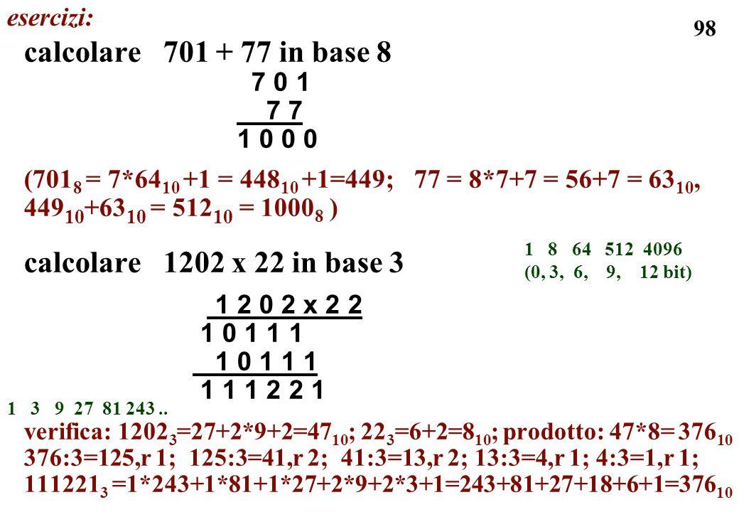 98 calcolare 701 + 77 in base 8 7 0 1 7 7 1 0 0 0 (701 8 = 7*64 10 +1 = 448 10 +1=449; 77 = 8*7+7 = 56+7 = 63 10, 449 10 +63 10 = 512 10 = 1000 8 ) ca