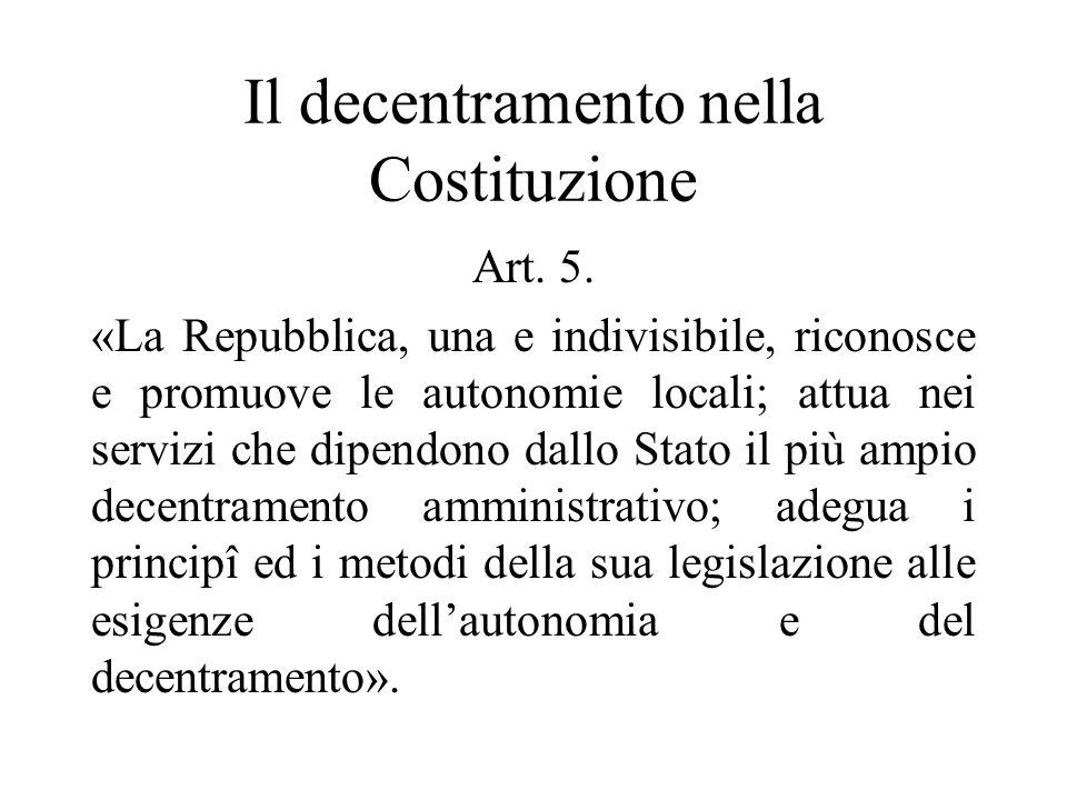 Il decentramento nella Costituzione Art. 5. «La Repubblica, una e indivisibile, riconosce e promuove le autonomie locali; attua nei servizi che dipend