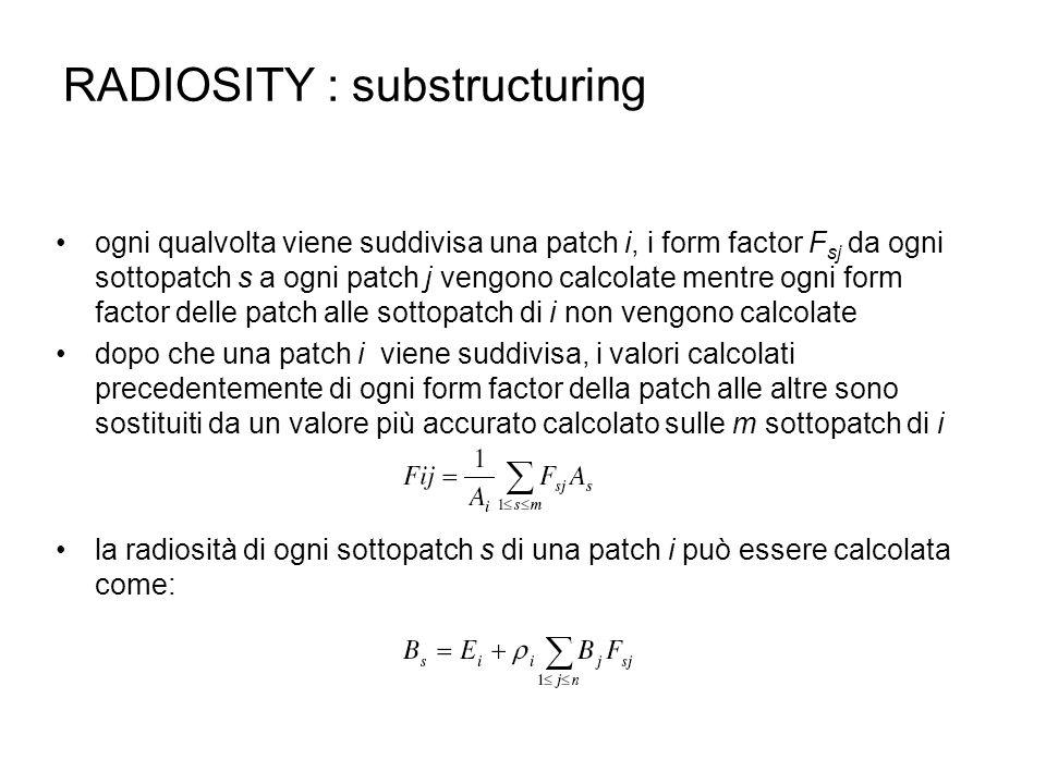 RADIOSITY : substructuring ogni qualvolta viene suddivisa una patch i, i form factor F sj da ogni sottopatch s a ogni patch j vengono calcolate mentre