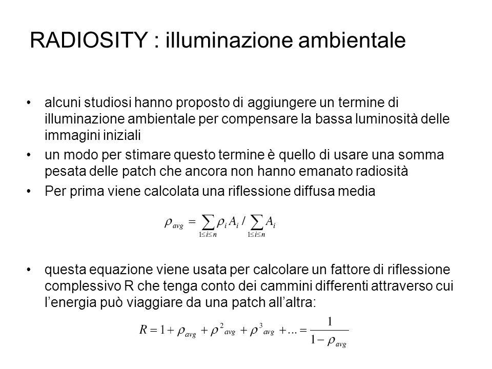 RADIOSITY : illuminazione ambientale alcuni studiosi hanno proposto di aggiungere un termine di illuminazione ambientale per compensare la bassa lumin