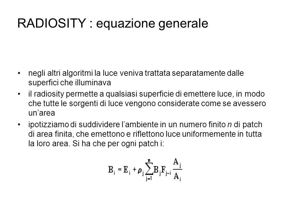 RADIOSITY : equazione generale negli altri algoritmi la luce veniva trattata separatamente dalle superfici che illuminava il radiosity permette a qual