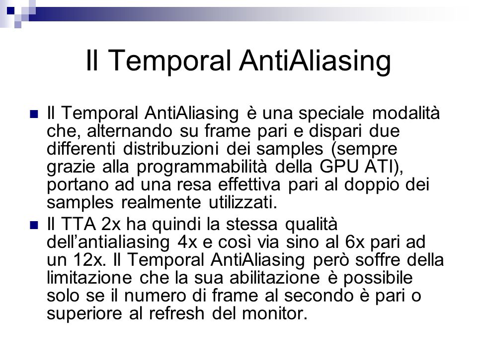 Il Temporal AntiAliasing Il Temporal AntiAliasing è una speciale modalità che, alternando su frame pari e dispari due differenti distribuzioni dei samples (sempre grazie alla programmabilità della GPU ATI), portano ad una resa effettiva pari al doppio dei samples realmente utilizzati.