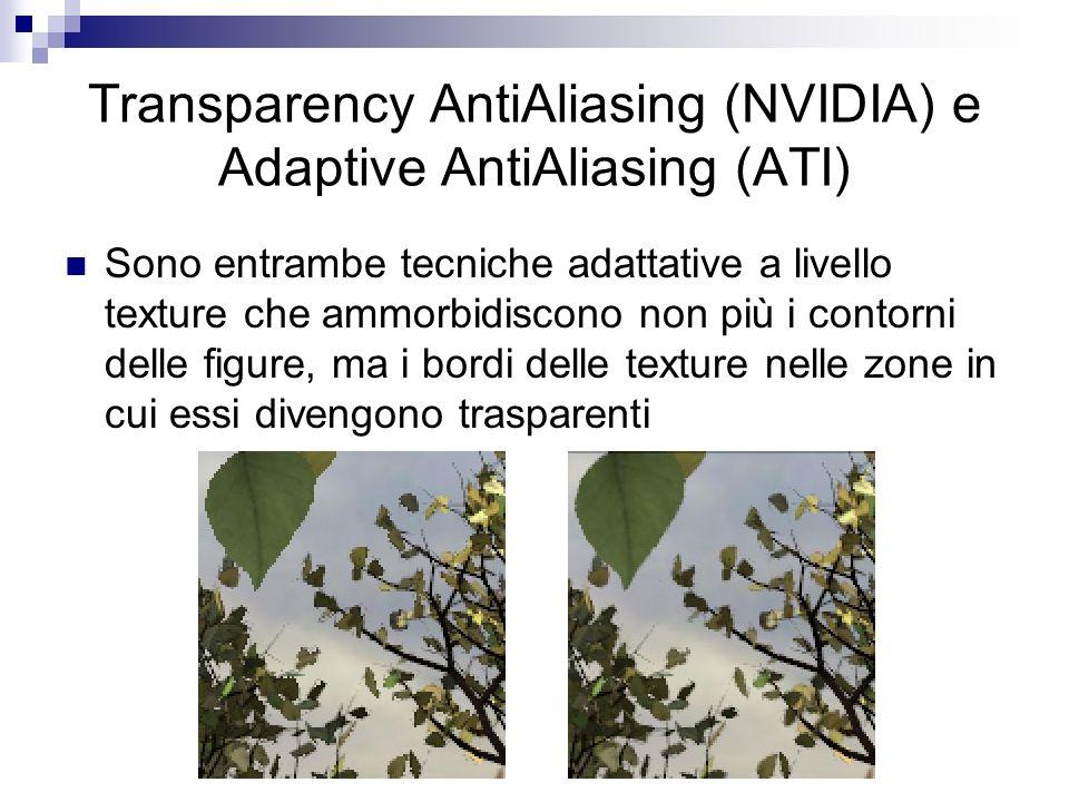 Transparency AntiAliasing (NVIDIA) e Adaptive AntiAliasing (ATI) Sono entrambe tecniche adattative a livello texture che ammorbidiscono non più i contorni delle figure, ma i bordi delle texture nelle zone in cui essi divengono trasparenti