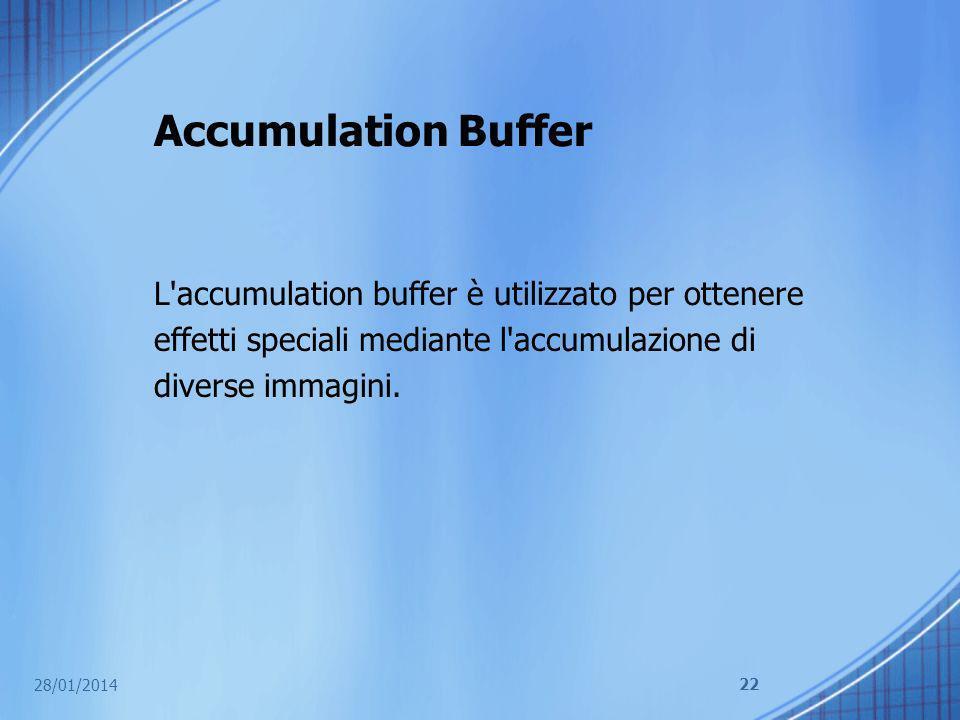 Accumulation Buffer L'accumulation buffer è utilizzato per ottenere effetti speciali mediante l'accumulazione di diverse immagini. 28/01/2014 22