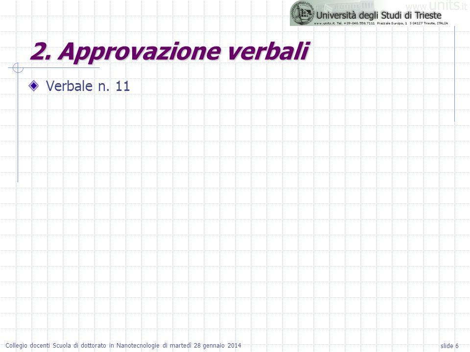 slide 6 Collegio docenti Scuola di dottorato in Nanotecnologie di martedì 28 gennaio 2014 2. Approvazione verbali Verbale n. 11