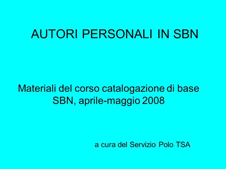 AUTORI PERSONALI IN SBN Materiali del corso catalogazione di base SBN, aprile-maggio 2008 a cura del Servizio Polo TSA