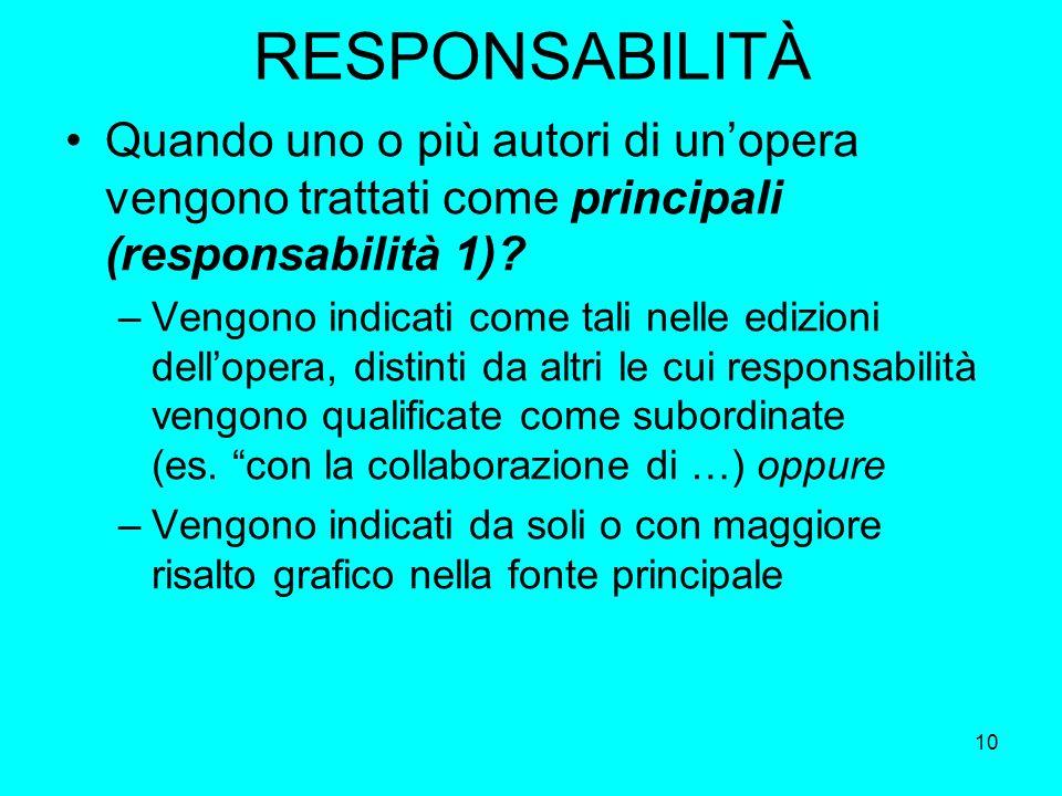 10 RESPONSABILITÀ Quando uno o più autori di unopera vengono trattati come principali (responsabilità 1)? –Vengono indicati come tali nelle edizioni d