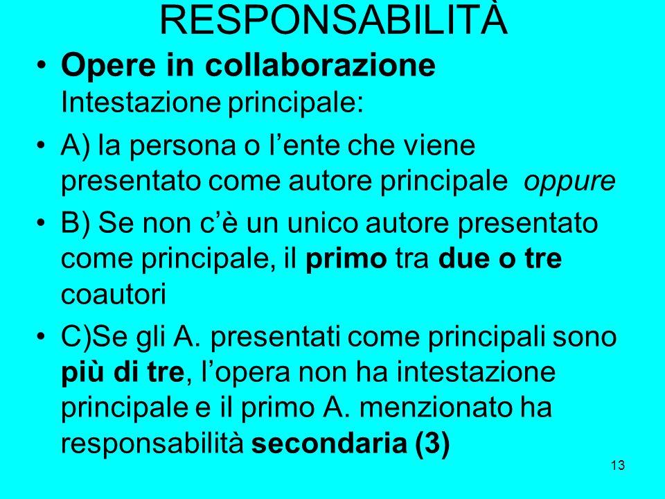 13 RESPONSABILITÀ Opere in collaborazione Intestazione principale: A) la persona o lente che viene presentato come autore principale oppure B) Se non