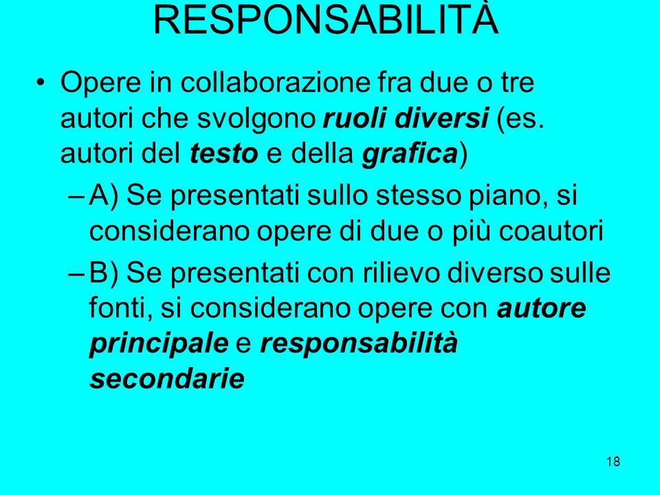 18 RESPONSABILITÀ Opere in collaborazione fra due o tre autori che svolgono ruoli diversi (es. autori del testo e della grafica) –A) Se presentati sul