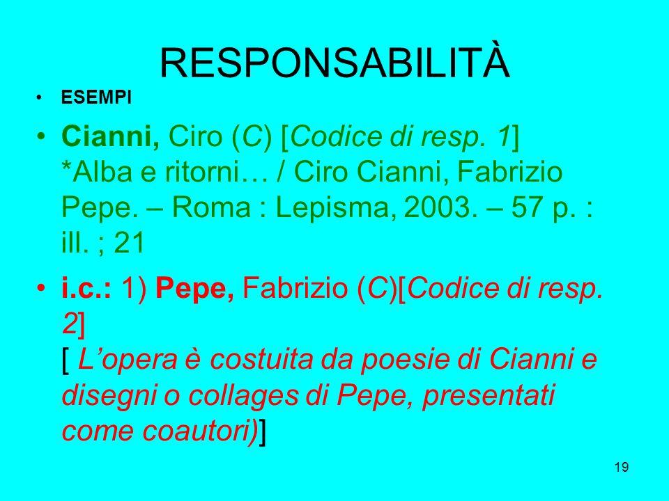 19 RESPONSABILITÀ ESEMPI Cianni, Ciro (C) [Codice di resp. 1] *Alba e ritorni… / Ciro Cianni, Fabrizio Pepe. – Roma : Lepisma, 2003. – 57 p. : ill. ;