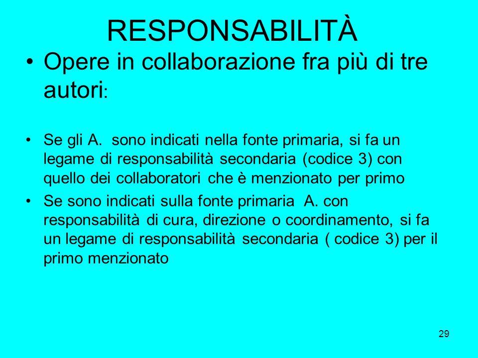 29 RESPONSABILITÀ Opere in collaborazione fra più di tre autori : Se gli A. sono indicati nella fonte primaria, si fa un legame di responsabilità seco
