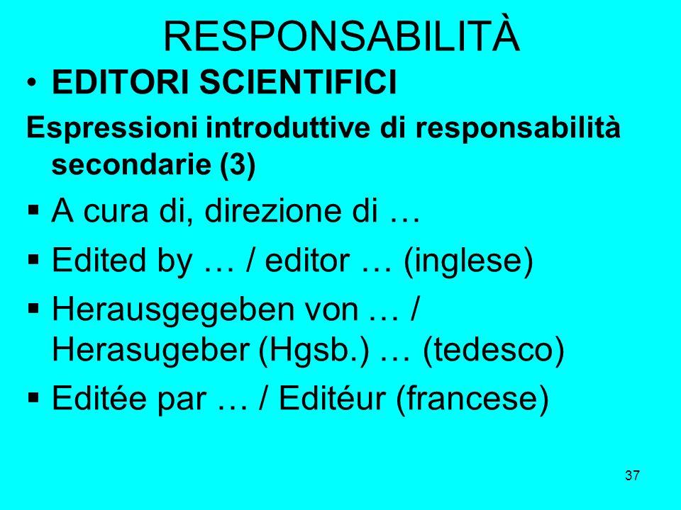37 RESPONSABILITÀ EDITORI SCIENTIFICI Espressioni introduttive di responsabilità secondarie (3) A cura di, direzione di … Edited by … / editor … (ingl
