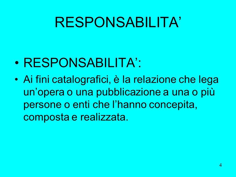 4 RESPONSABILITA RESPONSABILITA: Ai fini catalografici, è la relazione che lega unopera o una pubblicazione a una o più persone o enti che lhanno conc