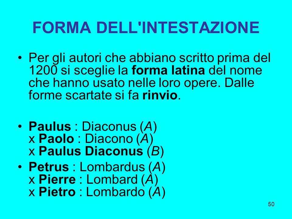 50 FORMA DELL'INTESTAZIONE Per gli autori che abbiano scritto prima del 1200 si sceglie la forma latina del nome che hanno usato nelle loro opere. Dal