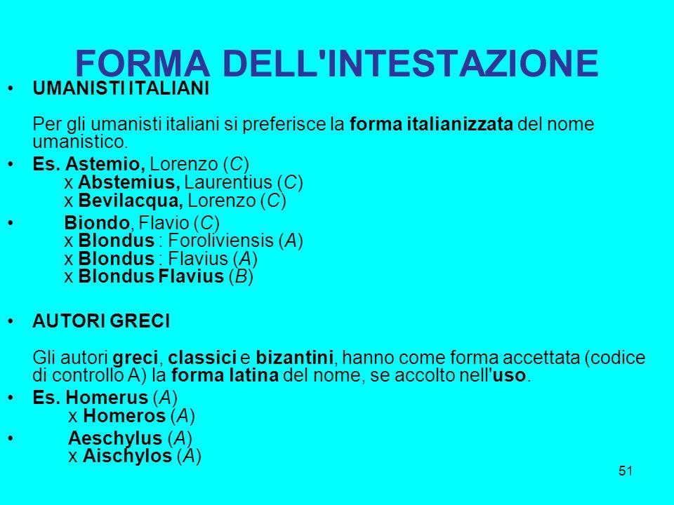 51 FORMA DELL'INTESTAZIONE UMANISTI ITALIANI Per gli umanisti italiani si preferisce la forma italianizzata del nome umanistico. Es. Astemio, Lorenzo