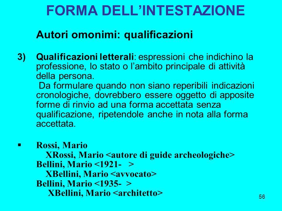 56 FORMA DELLINTESTAZIONE Autori omonimi: qualificazioni 3)Qualificazioni letterali: espressioni che indichino la professione, lo stato o lambito prin