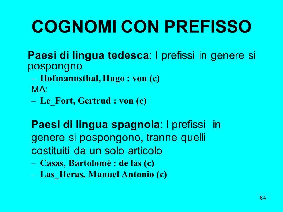 64 COGNOMI CON PREFISSO Paesi di lingua tedesca: I prefissi in genere si pospongno –Hofmannsthal, Hugo : von (c) MA: –Le_Fort, Gertrud : von (c) Paesi