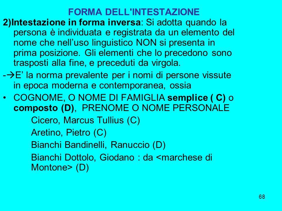 68 FORMA DELL'INTESTAZIONE 2)Intestazione in forma inversa: Si adotta quando la persona è individuata e registrata da un elemento del nome che nelluso