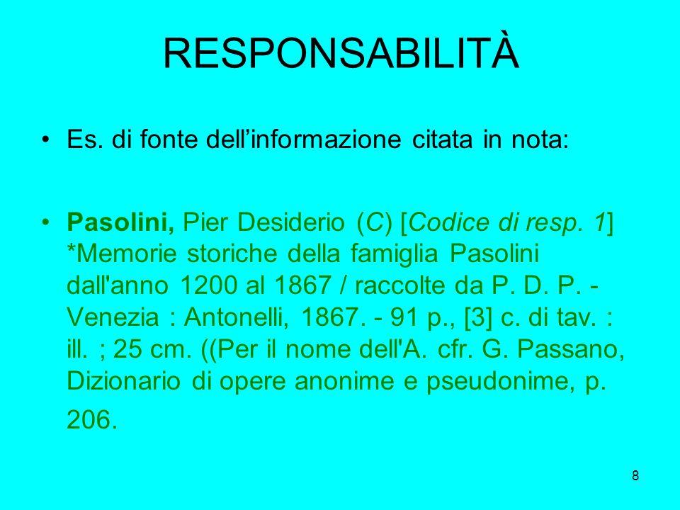 8 RESPONSABILITÀ Es. di fonte dellinformazione citata in nota: Pasolini, Pier Desiderio (C) [Codice di resp. 1] *Memorie storiche della famiglia Pasol