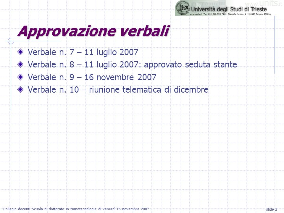 slide 3 Collegio docenti Scuola di dottorato in Nanotecnologie di venerdì 16 novembre 2007 Approvazione verbali Verbale n. 7 – 11 luglio 2007 Verbale