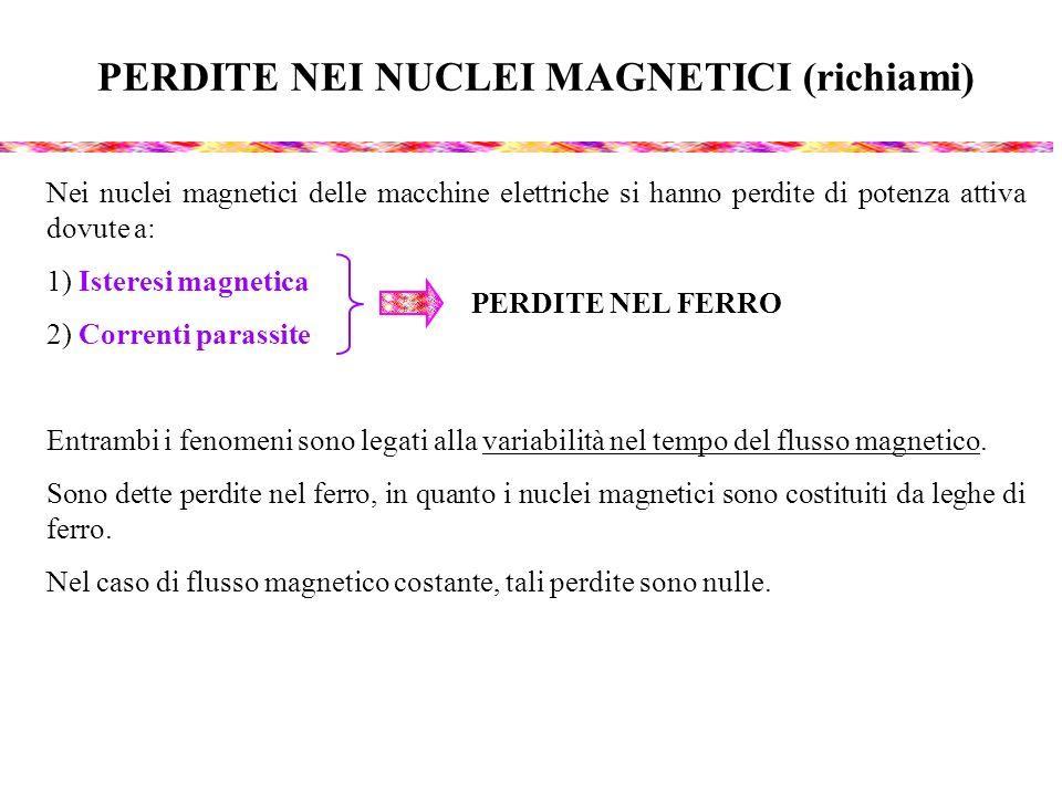 PERDITE NEI NUCLEI MAGNETICI (richiami) Nei nuclei magnetici delle macchine elettriche si hanno perdite di potenza attiva dovute a: 1) Isteresi magnet