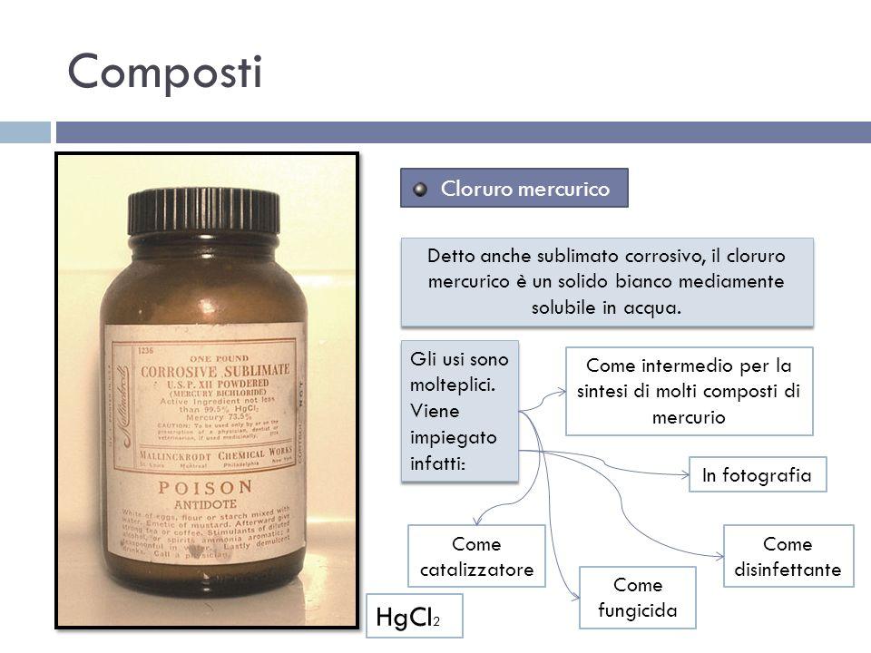 Come intermedio per la sintesi di molti composti di mercurio Composti Cloruro mercurico HgCl 2 Detto anche sublimato corrosivo, il cloruro mercurico è