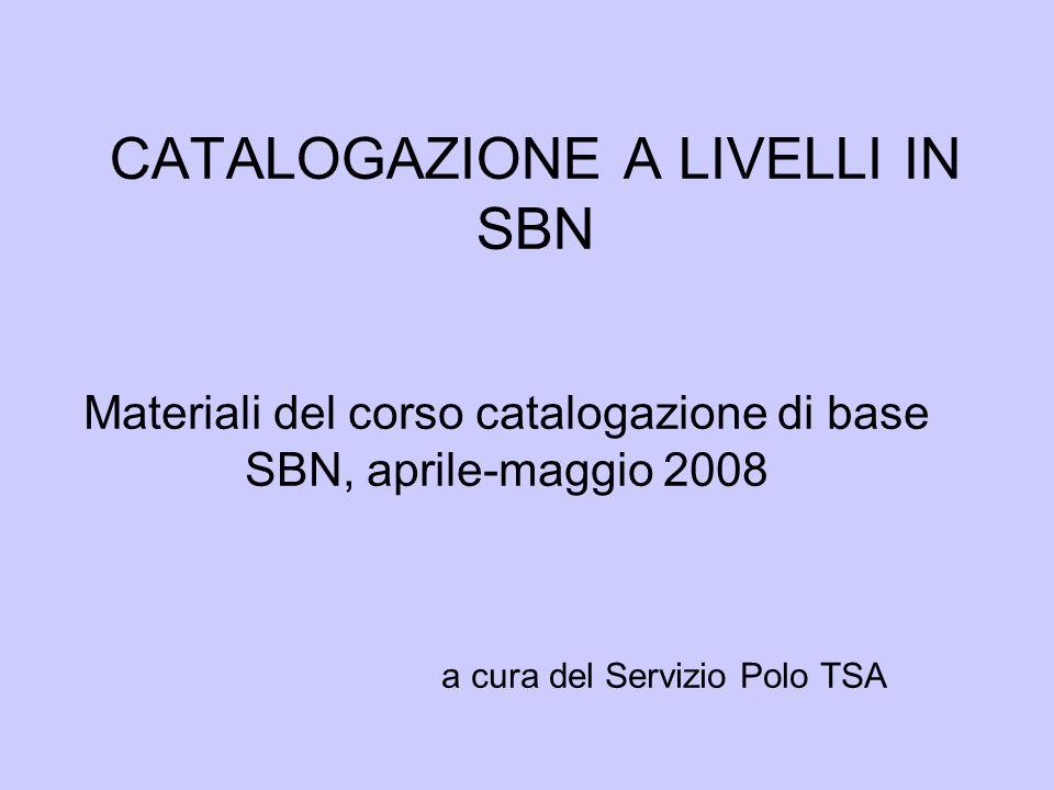 CATALOGAZIONE A LIVELLI IN SBN Materiali del corso catalogazione di base SBN, aprile-maggio 2008 a cura del Servizio Polo TSA