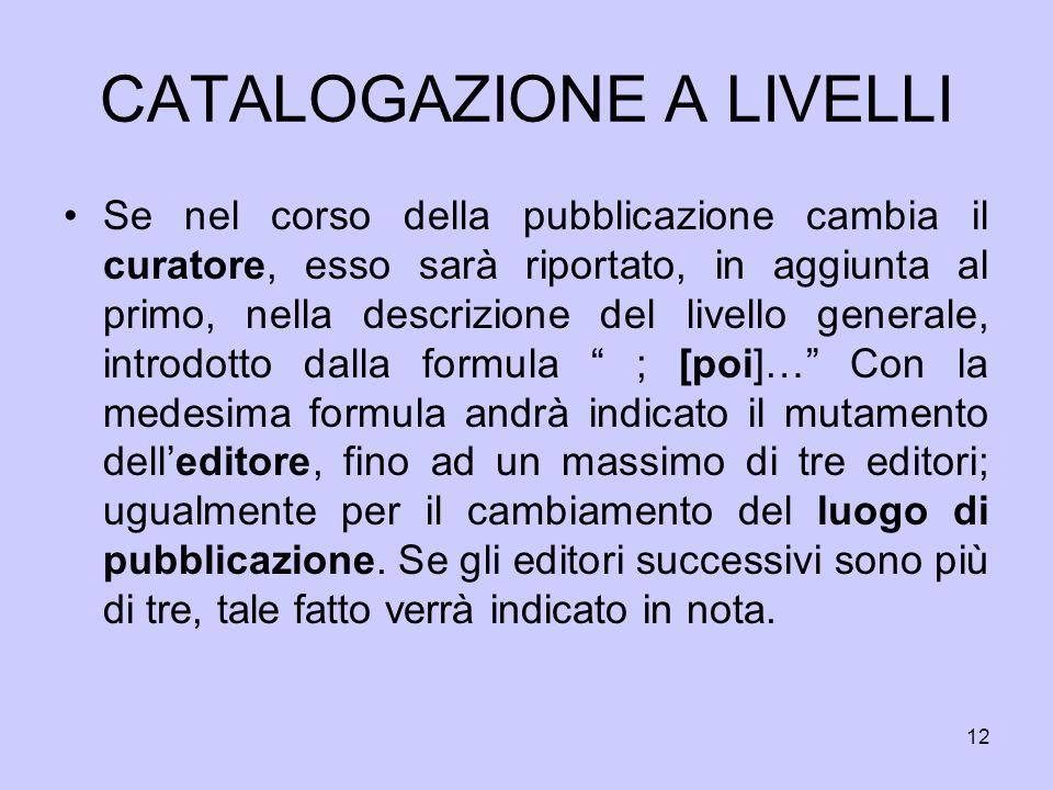 12 CATALOGAZIONE A LIVELLI Se nel corso della pubblicazione cambia il curatore, esso sarà riportato, in aggiunta al primo, nella descrizione del livel