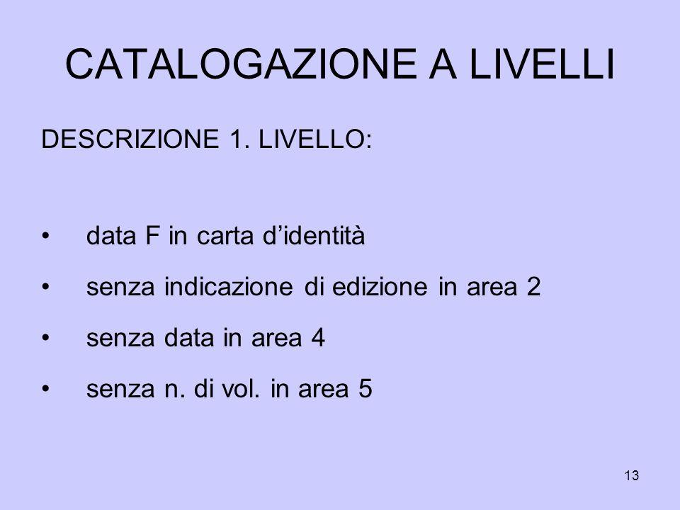 13 CATALOGAZIONE A LIVELLI DESCRIZIONE 1. LIVELLO: data F in carta didentità senza indicazione di edizione in area 2 senza data in area 4 senza n. di