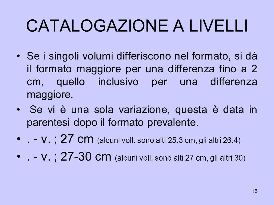 15 CATALOGAZIONE A LIVELLI Se i singoli volumi differiscono nel formato, si dà il formato maggiore per una differenza fino a 2 cm, quello inclusivo pe
