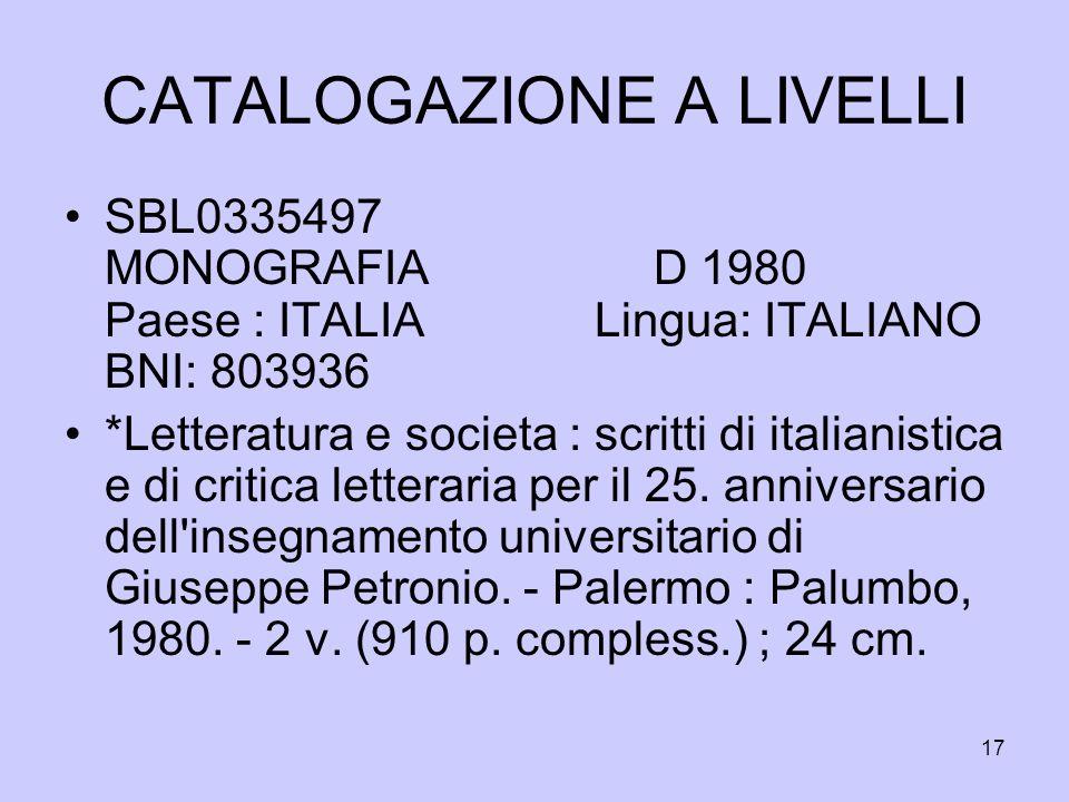 17 CATALOGAZIONE A LIVELLI SBL0335497 MONOGRAFIA D 1980 Paese : ITALIA Lingua: ITALIANO BNI: 803936 *Letteratura e societa : scritti di italianistica