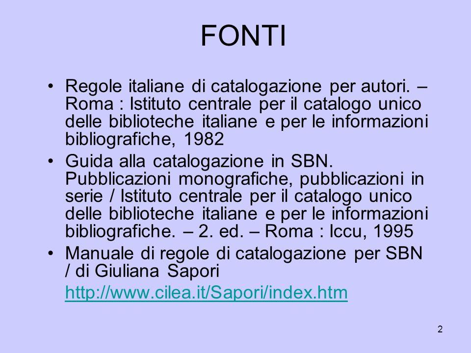 3 FONTI Si è inoltre tenuta presente nellimpostazione del corso, per quanto in attesa di definitiva approvazione da parte della Commissione RICA istitutita dallIccu, la stesura di Regole italiane di catalogazione (REICA) : bozza complessiva, febbraio 2008 http://www.iccu.sbn.it/upload/documenti/ReicaFe b2008.pdf?l=it http://www.iccu.sbn.it/upload/documenti/ReicaFe b2008.pdf?l=it