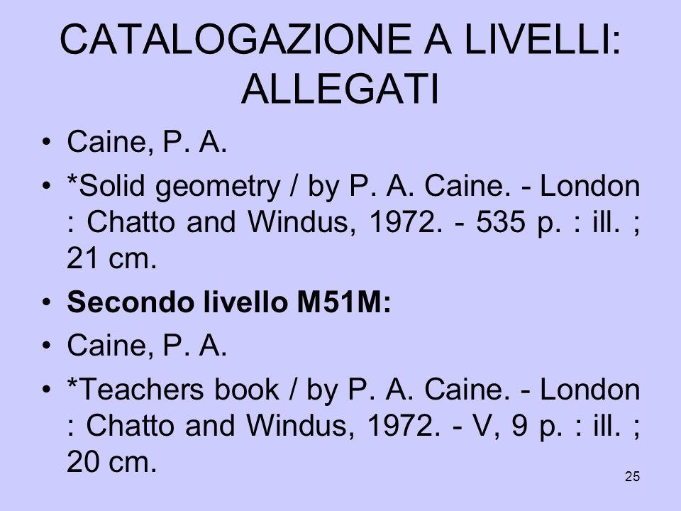 25 CATALOGAZIONE A LIVELLI: ALLEGATI Caine, P. A. *Solid geometry / by P. A. Caine. - London : Chatto and Windus, 1972. - 535 p. : ill. ; 21 cm. Secon